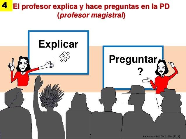 Preguntar ? Explicar Pere Marquès & Ole C. Glad (2013) El profesor explica y hace preguntas en la PD (profesor magistral) 4