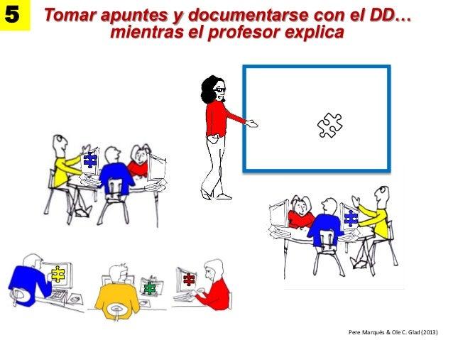 Tomar apuntes y documentarse con el DD… mientras el profesor explica 5 1. Se hacen los ejercicios Pere Marquès & Ole C. Gl...
