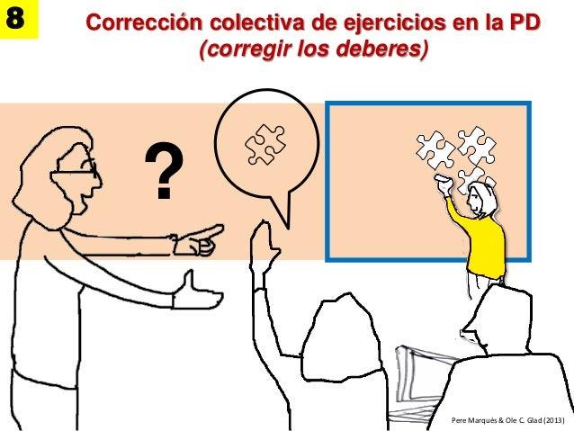 Corrección colectiva de ejercicios en la PD (corregir los deberes) ? Pere Marquès & Ole C. Glad (2013) 8 Pere Marquès & Ol...
