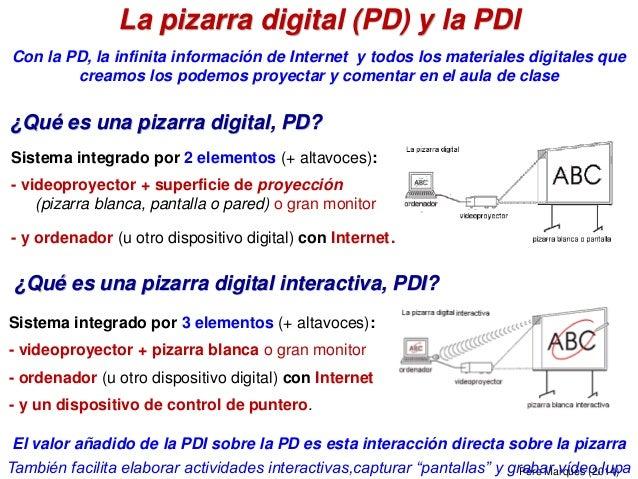 La pizarra digital (PD) y la PDI Sistema integrado por 2 elementos (+ altavoces): - videoproyector + superficie de proyecc...