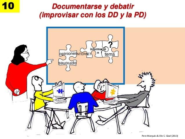 Documentarse y debatir (improvisar con los DD y la PD) 10 tema ?informació n opiniones INTERNET Pere Marquès & Ole C. Glad...