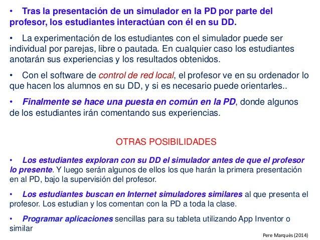 • Tras la presentación de un simulador en la PD por parte del profesor, los estudiantes interactúan con él en su DD. • La ...