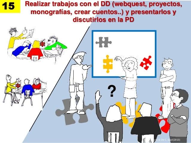 Realizar trabajos con el DD (webquest, proyectos, monografías, crear cuentos..) y presentarlos y discutirlos en la PD ? Pe...