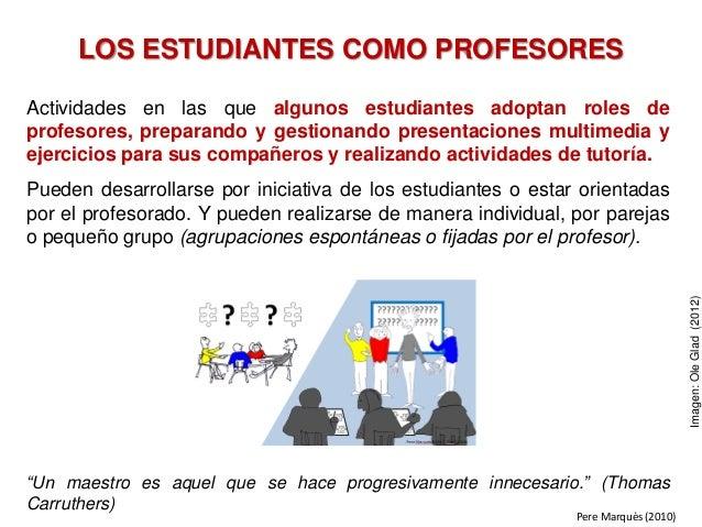 LOS ESTUDIANTES COMO PROFESORES Actividades en las que algunos estudiantes adoptan roles de profesores, preparando y gesti...