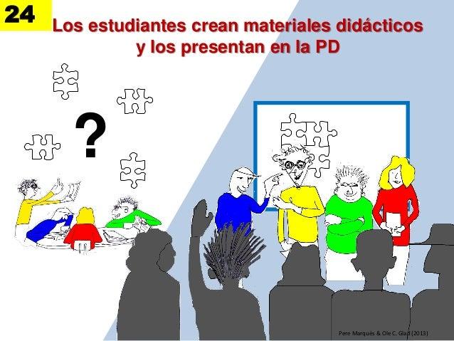 Los estudiantes crean materiales didácticos y los presentan en la PD ? Pere Marquès & Ole C. Glad (2013) 24