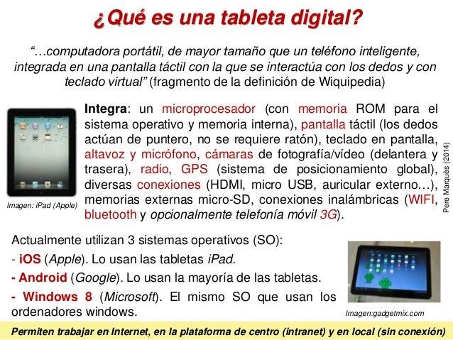 ¿Qué es una tableta digital? Integra: un microprocesador (con memoria ROM para el sistema operativo y memoria interna), pa...