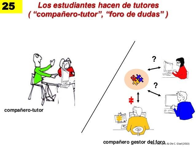 """Los estudiantes hacen de tutores ( """"compañero-tutor"""", """"foro de dudas"""" ) 25 compañero gestor del foro ? ? Pere Marquès & Ol..."""