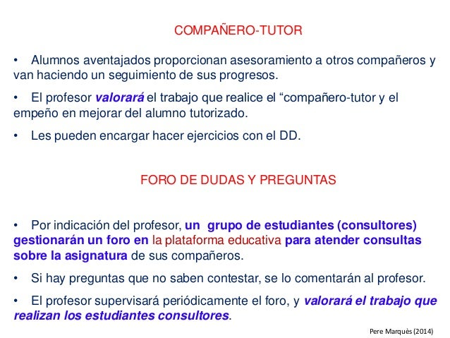 COMPAÑERO-TUTOR • Alumnos aventajados proporcionan asesoramiento a otros compañeros y van haciendo un seguimiento de sus p...