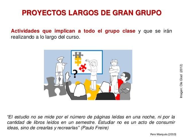 PROYECTOS LARGOS DE GRAN GRUPO Actividades que implican a todo el grupo clase y que se irán realizando a lo largo del curs...