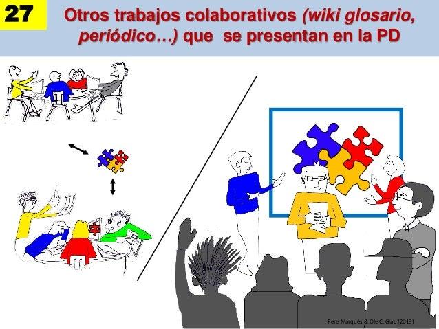 Otros trabajos colaborativos (wiki glosario, periódico…) que se presentan en la PD Pere Marquès & Ole C. Glad (2013) 27