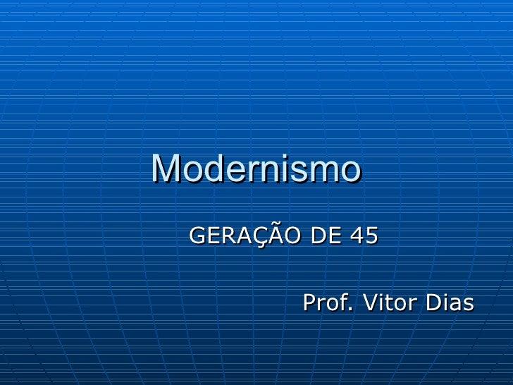 Modernismo GERAÇÃO DE 45 Prof. Vitor Dias
