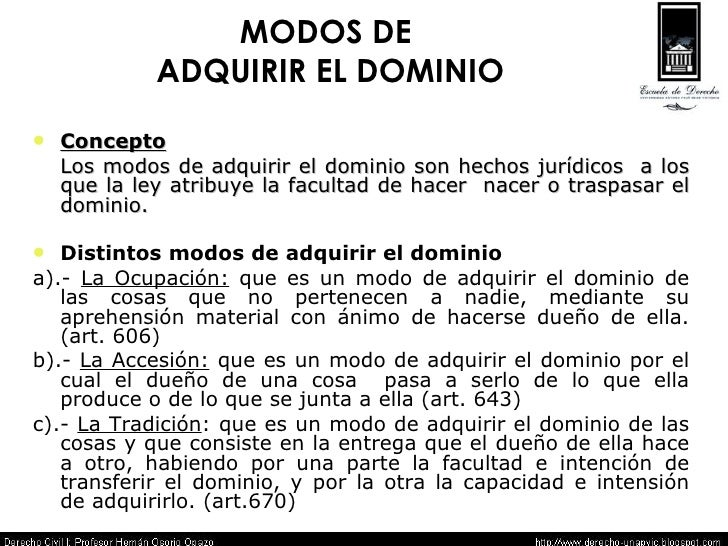 MODOS DE  ADQUIRIR EL DOMINIO <ul><li>Concepto </li></ul><ul><li>Los modos de adquirir el dominio son hechos jurídicos  a ...