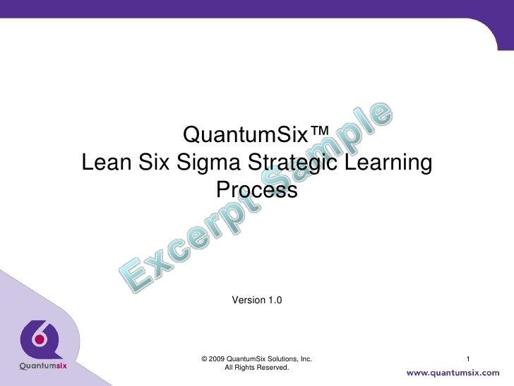 QuantumSix™ Lean Six Sigma Strategic Learning             Process                       Version 1.0                © 2009 ...