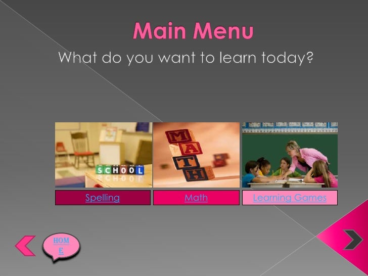 Main Menu<br />What do you want to learn today?<br />Spelling<br />Math<br />Learning Games<br />Home<br />