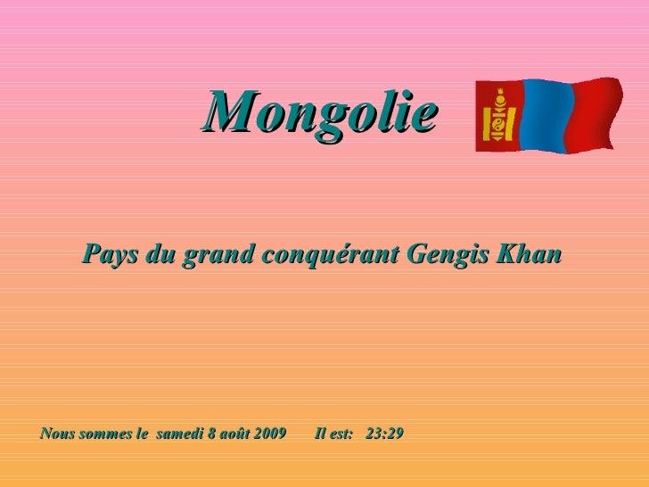 Mongolie   Pays du grand conquérant Gengis Khan Nous sommes le  samedi 8 août 2009   Il est:  23:29