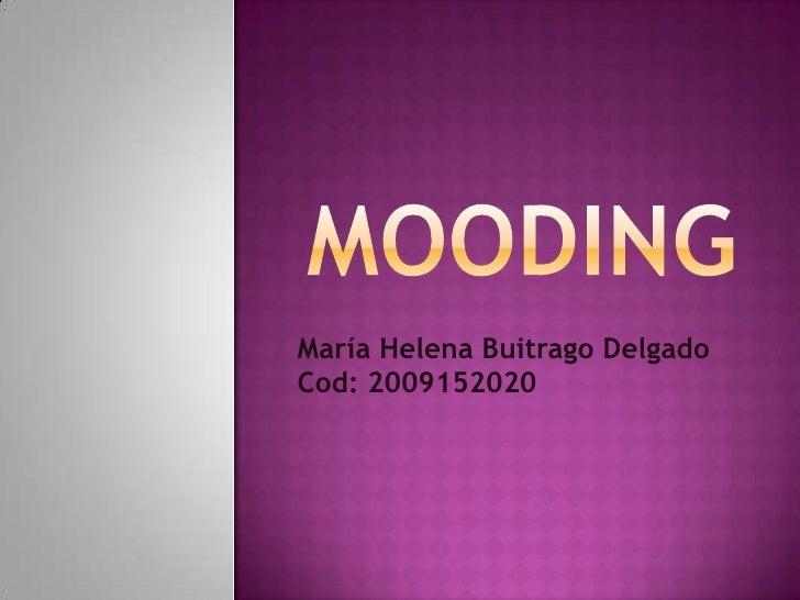 MOODING<br />María Helena Buitrago Delgado<br />Cod: 2009152020<br />