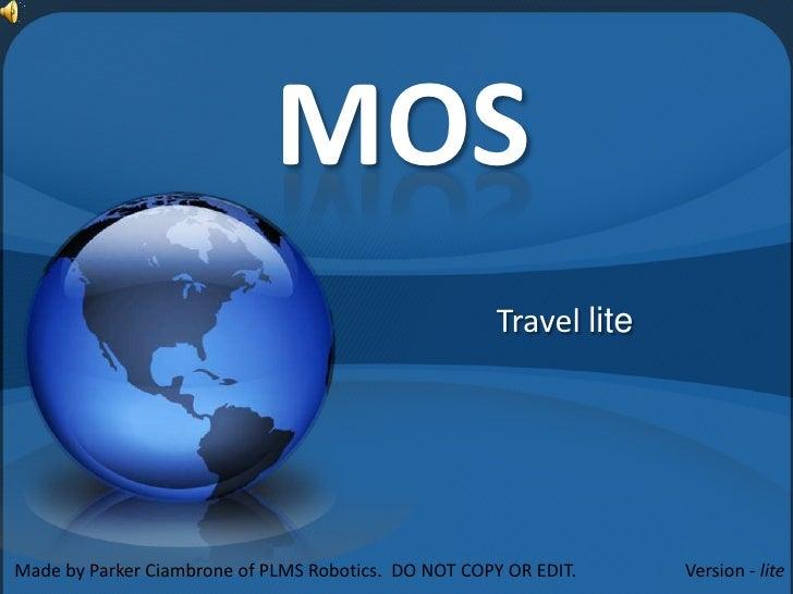 MOS                                                       Travel lite     Made by Parker Ciambrone of PLMS Robotics. DO NO...