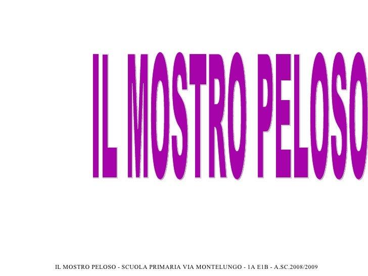 IL MOSTRO PELOSO IL MOSTRO PELOSO - SCUOLA PRIMARIA VIA MONTELUNGO - 1A E1B - A.SC.2008/2009