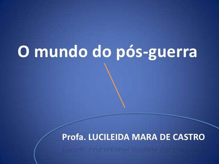 O mundo do pós-guerra<br />Profa. LUCILEIDA MARA DE CASTRO<br />
