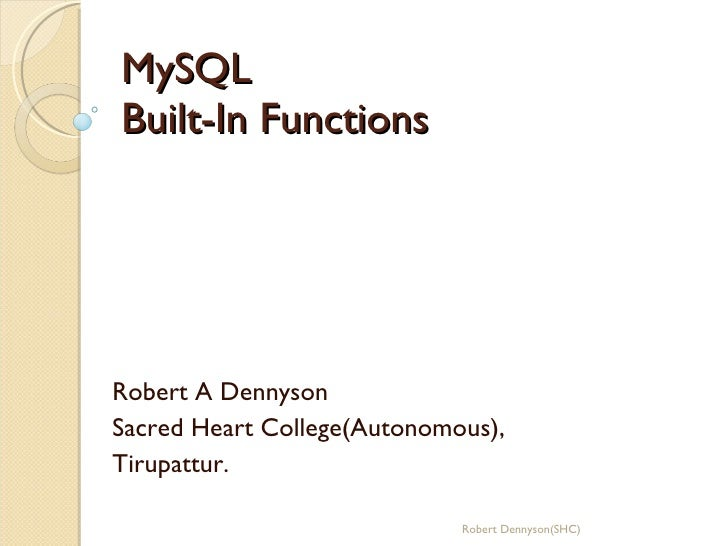 MySQL Built-In Functions Robert A Dennyson Sacred Heart College(Autonomous), Tirupattur. Robert Dennyson(SHC)