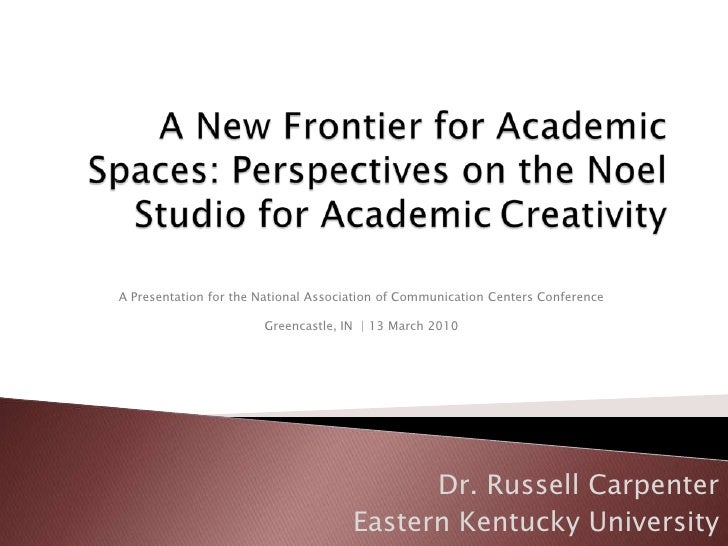 A New Frontier for Academic Spaces: Perspectives on the Noel Studio for Academic	Creativity<br />A Presentation for the Na...