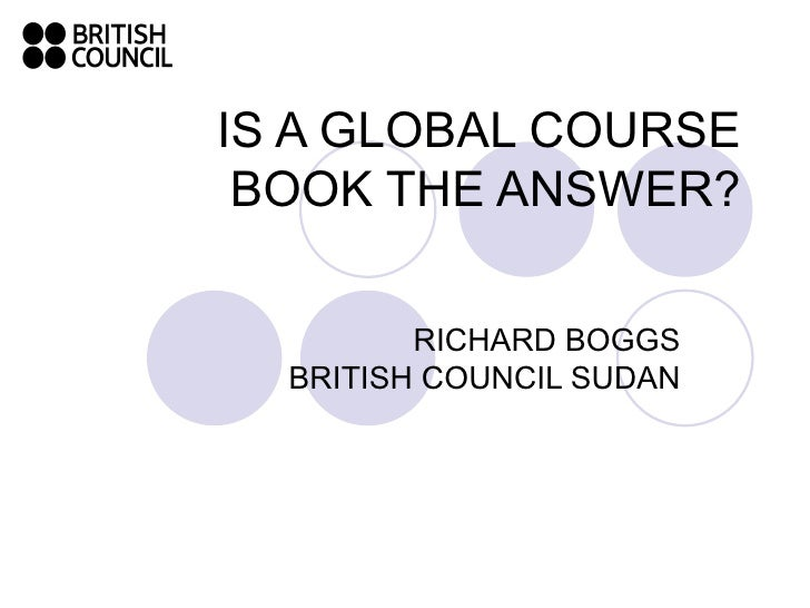 IS A GLOBAL COURSE BOOK THE ANSWER? RICHARD BOGGS BRITISH COUNCIL SUDAN