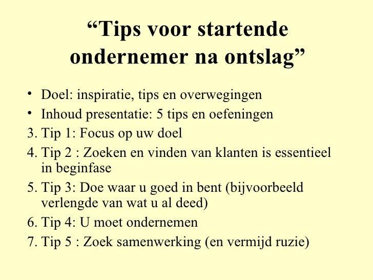 """"""" Tips voor startende ondernemer na ontslag"""" <ul><li>Doel: inspiratie, tips en overwegingen </li></ul><ul><li>Inhoud prese..."""