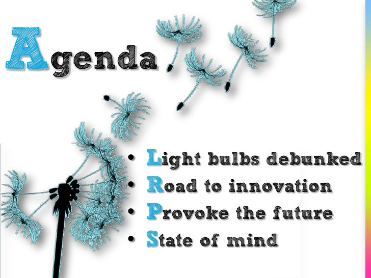 Agenda     •   Light bulbs debunked     •   Road to innovation     •   Provoke the future     •   State of mind