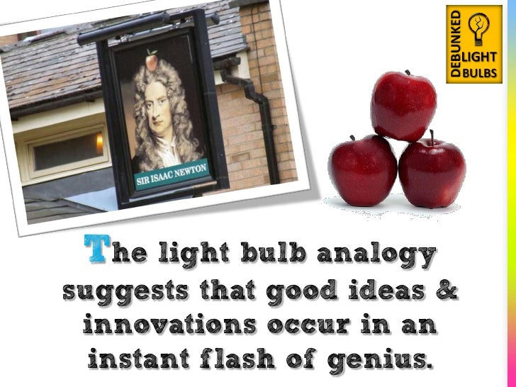 The light bulb analogy suggests that good ideas &  innovations occur in an   instant flash of genius.