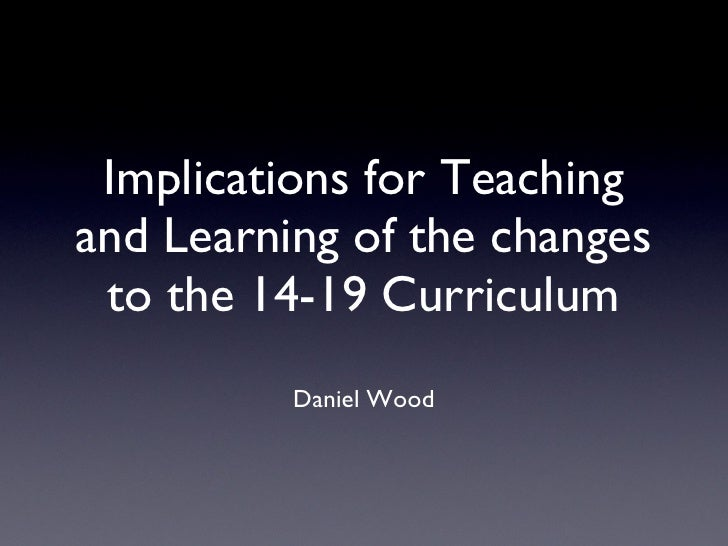 Implications for Teaching and Learning of the changes to the 14-19 Curriculum <ul><li>Daniel Wood </li></ul>