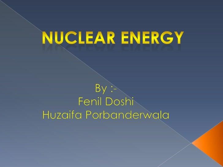 Nuclear energy<br />By :-<br />Fenil Doshi<br />HuzaifaPorbanderwala<br />