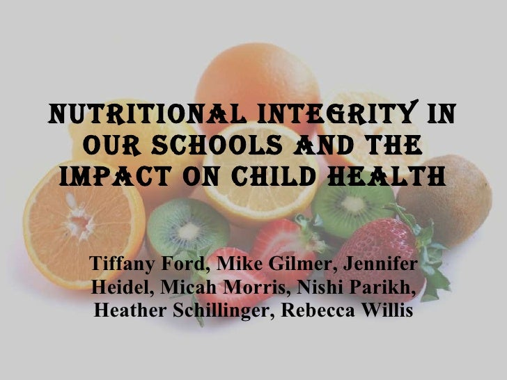 Nutritional integrity in our schools and the impact on child health Tiffany Ford, Mike Gilmer, Jennifer Heidel, Micah Morr...