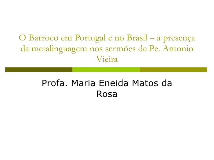 O Barroco em Portugal e no Brasil – a presença da metalinguagem nos sermões de Pe. Antonio Vieira Profa. Maria Eneida Mato...