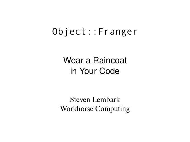 Object::Franger    WearaRaincoat   inYourCode      StevenLembark  WorkhorseComputing