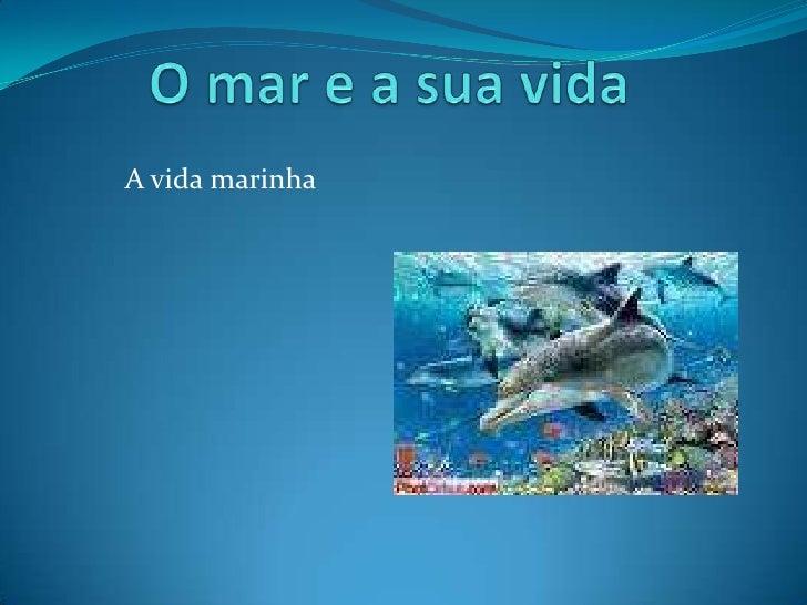 O mar e a sua vida<br />A vida marinha <br />