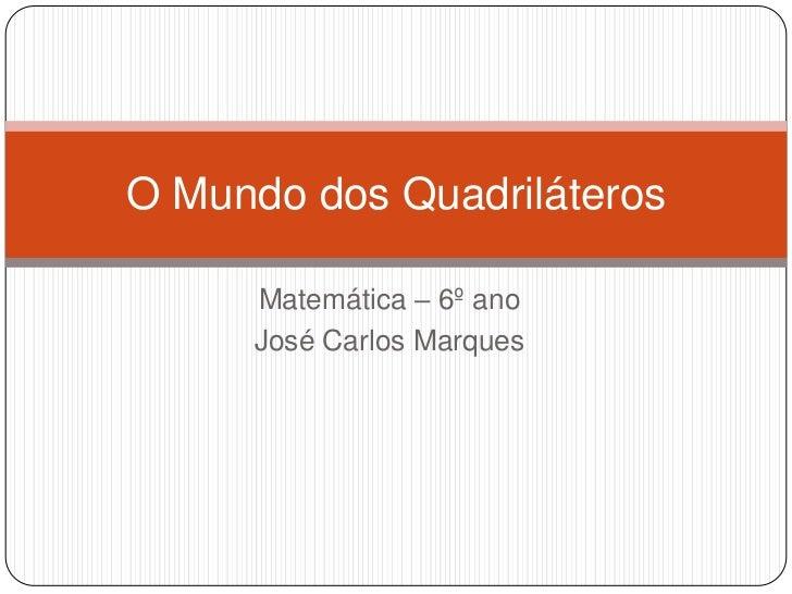 Matemática – 6º ano<br />José Carlos Marques<br />O Mundo dos Quadriláteros<br />