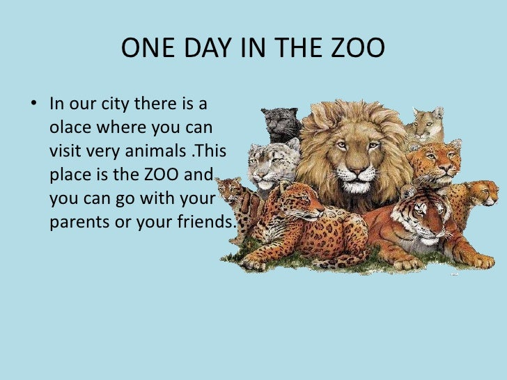 ONE DAY IN THE ZOO <br />In ourcitythereis a olacewhereyou can visitveryanimals .This place isthe ZOO and you can gowithyo...