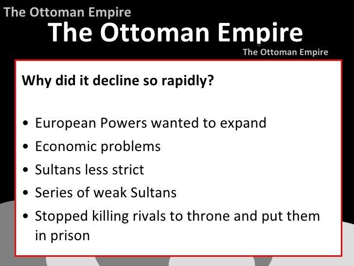 <ul><li>Why did it decline so rapidly? </li></ul><ul><li>European Powers wanted to expand </li></ul><ul><li>Economic probl...