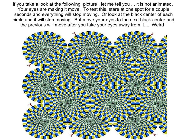 If you take a look at the following picture , let me tell you ... it is not animated. Your eyes are making it move. To ...
