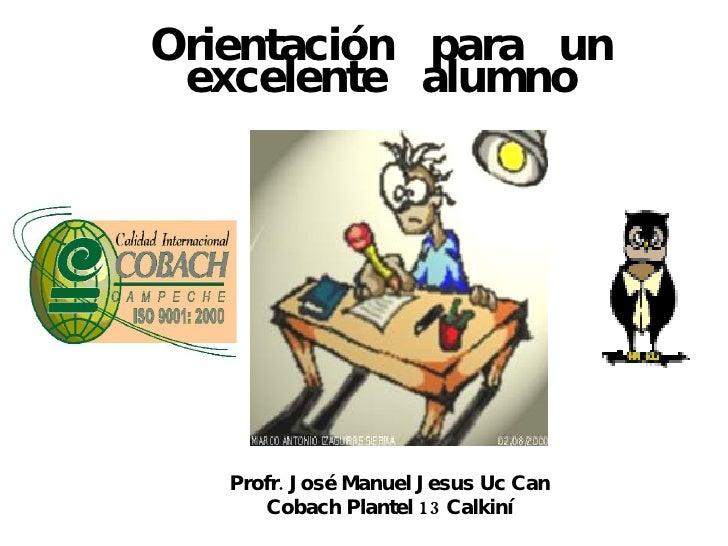 Orientación  para  un excelente  alumno Profr. José Manuel Jesus Uc Can Cobach Plantel 13 Calkiní