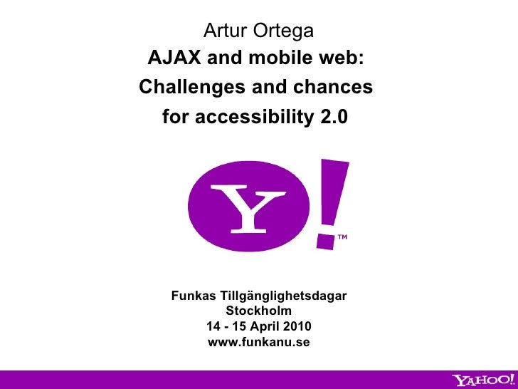 Artur Ortega AJAX and mobile web:  Challenges and chances  for accessibility 2.0   Funkas Tillgänglighetsdagar Stockholm 1...