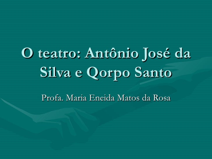 O teatro: Antônio José da Silva e Qorpo Santo Profa. Maria Eneida Matos da Rosa