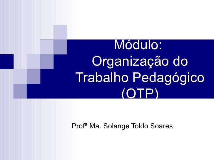 Módulo:  Organização do Trabalho Pedagógico (OTP) Profª Ma. Solange Toldo Soares