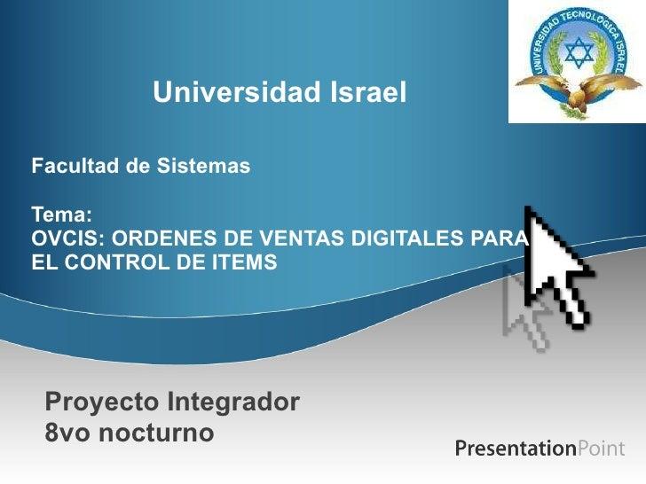 Universidad Israel  Facultad de Sistemas Tema: OVCIS: ORDENES DE VENTAS DIGITALES PARA EL CONTROL DE ITEMS Proyecto Integ...