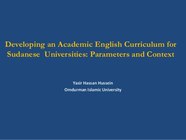 Developing an Academic English Curriculum for Sudanese Universities: Parameters and Context Yasir Hassan Hussein Omdurman ...