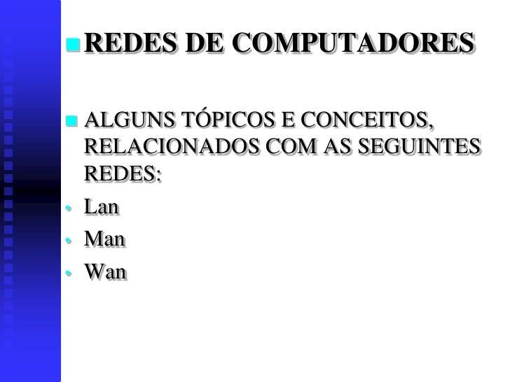  REDES    DE COMPUTADORES     ALGUNS TÓPICOS E CONCEITOS,     RELACIONADOS COM AS SEGUINTES     REDES: •   Lan •   Man •...
