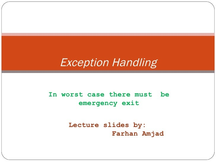 Exception Handling In worst case there must  be emergency exit Lecture slides by: Farhan Amjad