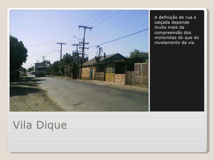 Vila Dique <ul><li>A definição de rua e calçada depende muito mais da compreensão dos motoristas do que do nivelamento da ...