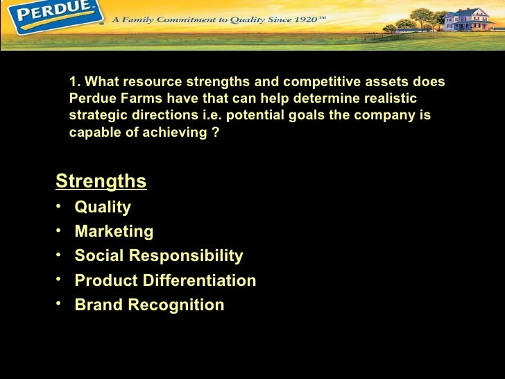 1. What resource strengths and competitive assets does     Perdue Farms have that can help determine realistic     strateg...
