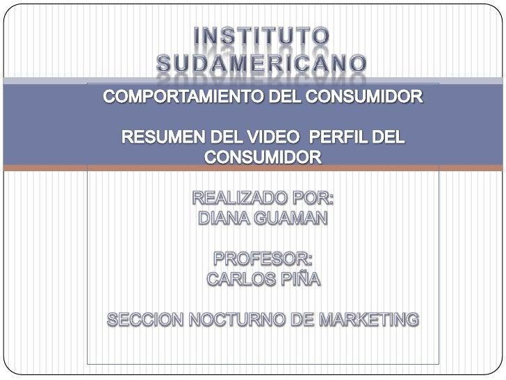INSTITUTO SUDAMERICANO <br />COMPORTAMIENTO DEL CONSUMIDOR<br />RESUMEN DEL VIDEO  PERFIL DEL CONSUMIDOR<br />REALIZADO PO...
